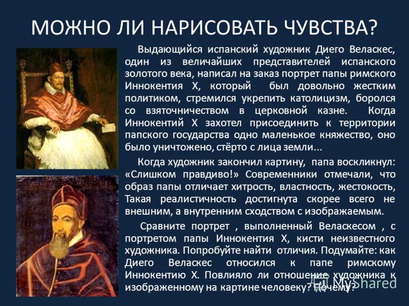МОЖНО ЛИ НАРИСОВАТЬ ЧУВСТВА? Выдающийся испанский художник Диего Веласкес, один из величайших представителей испанского золотого века, написал на заказ портрет папы римского Иннокентия Х, который был довольно жестким политиком, стремился укрепить кат