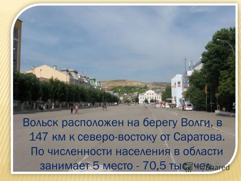 Вольск расположен на берегу Волги, в 147 км к северо-востоку от Саратова. По численности населения в области занимает 5 место - 70,5 тыс. чел.