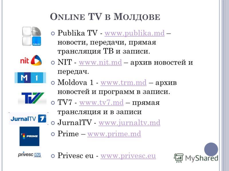 O NLINE TV В М ОЛДОВЕ Publika TV - www.publika.md – новости, передачи, прямая трансляция ТВ и записи.www.publika.md NIT - www.nit.md – архив новостей и передач.www.nit.md Moldova 1 - www.trm.md – архив новостей и программ в записи.www.trm.md TV7 - ww