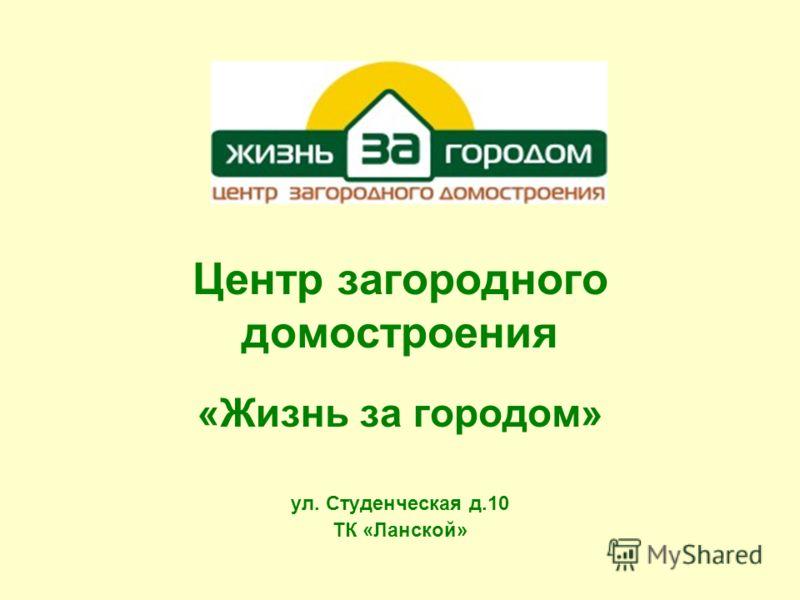 Центр загородного домостроения «Жизнь за городом» ул. Студенческая д.10 ТК «Ланской»