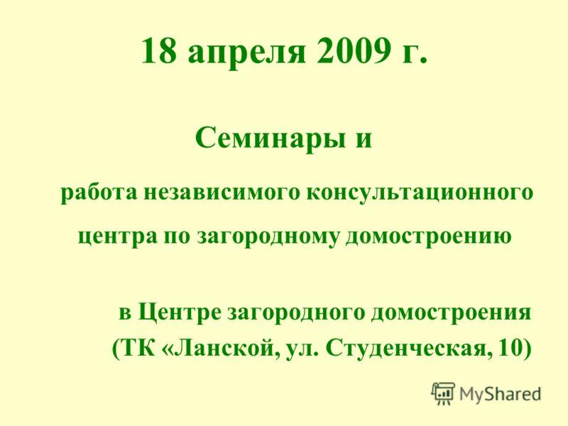 18 апреля 2009 г. Семинары и работа независимого консультационного центра по загородному домостроению в Центре загородного домостроения (ТК «Ланской, ул. Студенческая, 10)