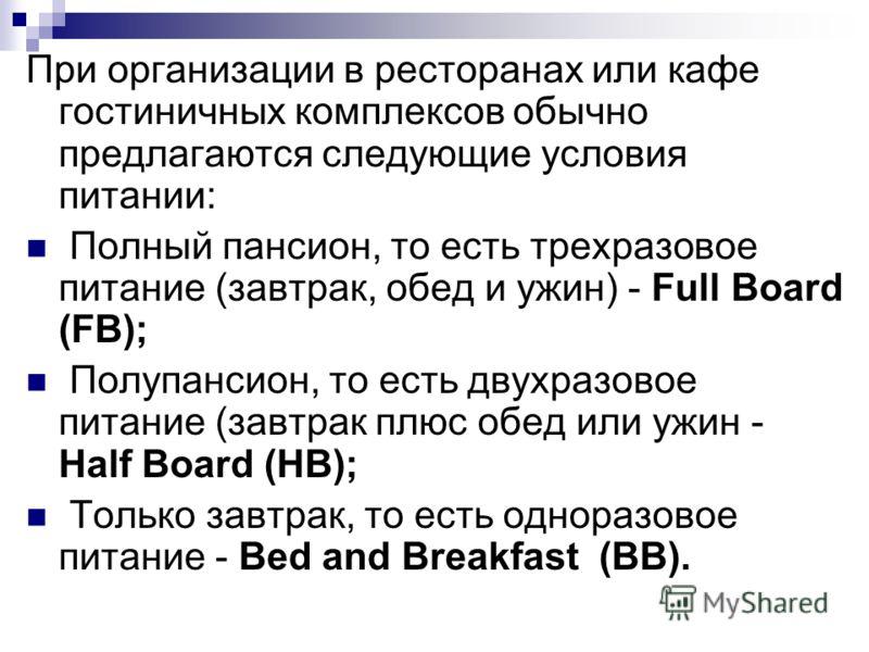 При организации в ресторанах или кафе гостиничных комплексов обычно предлагаются следующие условия питании: Полный пансион, то есть трехразовое питание (завтрак, обед и ужин) - Full Board (FB); Полупансион, то есть двухразовое питание (завтрак плюс о