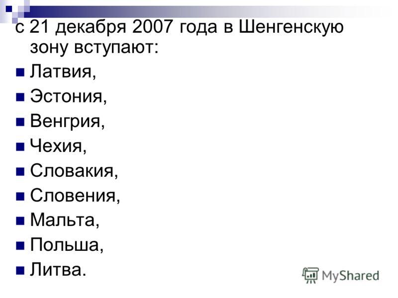 с 21 декабря 2007 года в Шенгенскую зону вступают: Латвия, Эстония, Венгрия, Чехия, Словакия, Словения, Мальта, Польша, Литва.
