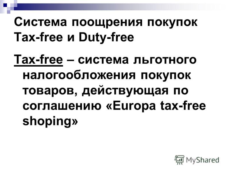 Система поощрения покупок Tax-free и Duty-free Tax-free – система льготного налогообложения покупок товаров, действующая по соглашению «Europa tax-free shoping»