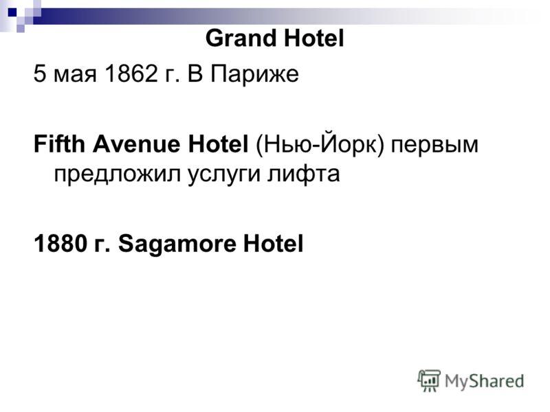 Grand Hotel 5 мая 1862 г. В Париже Fifth Avenue Hotel (Нью-Йорк) первым предложил услуги лифта 1880 г. Sagamore Hotel