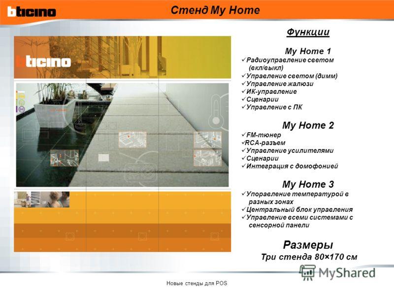 Новые стенды для POS Стенд My Home Функции My Home 1 Радиоуправление светом (вкл/выкл) Управление светом (димм) Управление жалюзи ИК-управление Сценарии Управление с ПК My Home 2 FM-тюнер RCA-разъем Управление усилителями Сценарии Интеграция с домофо