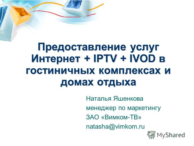 Предоставление услуг Интернет + IPTV + IVOD в гостиничных комплексах и домах отдыха Наталья Яшенкова менеджер по маркетингу ЗАО «Вимком-ТВ» natasha@vimkom.ru