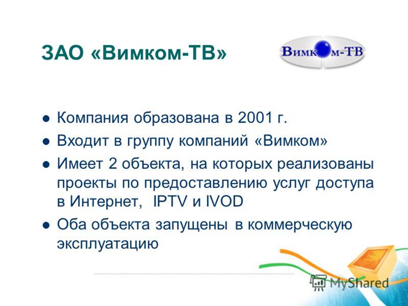 ЗАО «Вимком-ТВ» Компания образована в 2001 г. Входит в группу компаний «Вимком» Имеет 2 объекта, на которых реализованы проекты по предоставлению услуг доступа в Интернет, IPTV и IVOD Оба объекта запущены в коммерческую эксплуатацию