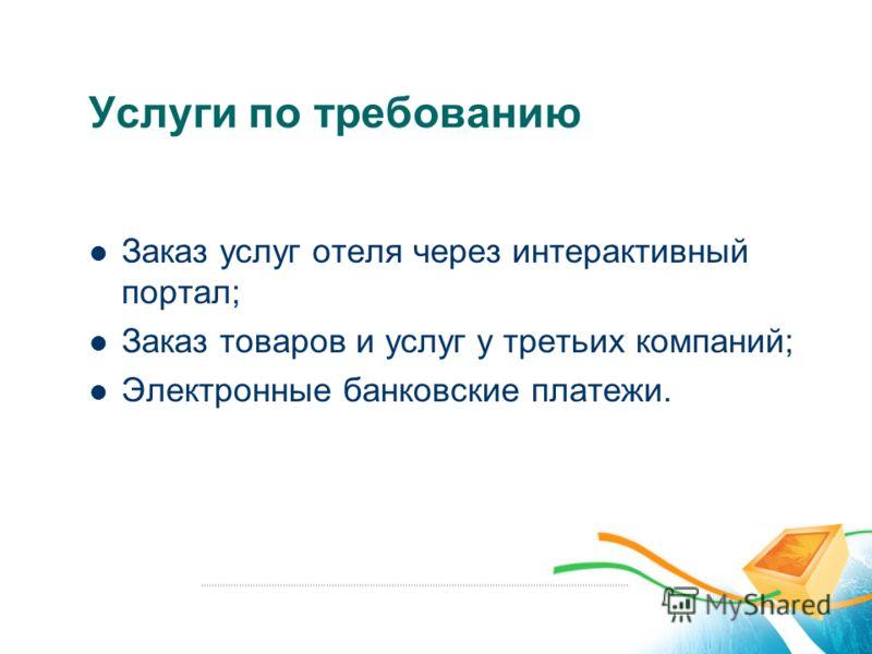 Услуги по требованию Заказ услуг отеля через интерактивный портал; Заказ товаров и услуг у третьих компаний; Электронные банковские платежи.