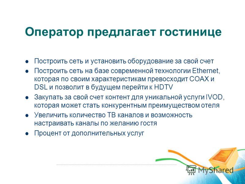 Оператор предлагает гостинице Построить сеть и установить оборудование за свой счет Построить сеть на базе современной технологии Ethernet, которая по своим характеристикам превосходит СOAX и DSL и позволит в будущем перейти к HDTV Закупать за свой с