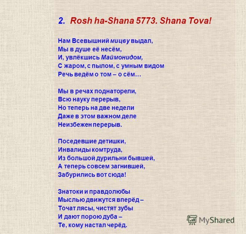 2. Rosh ha-Shаna 5773. Shana Tova! Нам Всевышний мицву выдал, Мы в душе её несём, И, увлёкшись Маймонидом, С жаром, с пылом, с умным видом Речь ведём о том – о сём… Мы в речах поднаторели, Всю науку перерыв, Но теперь на две недели Даже в этом важном