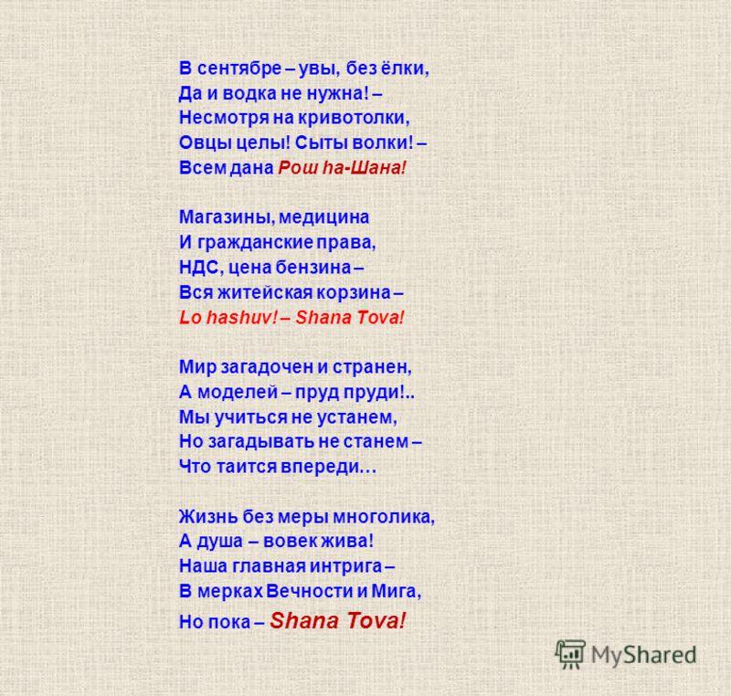 В сентябре – увы, без ёлки, Да и водка не нужна! – Несмотря на кривотолки, Овцы целы! Сыты волки! – Всем дана Рош ha-Шана! Магазины, медицина И гражданские права, НДС, цена бензина – Вся житейская корзина – Lo hashuv! – Shana Tova! Мир загадочен и ст