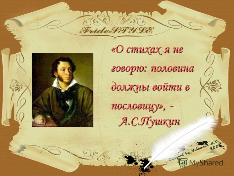 «О стихах я не говорю: половина должны войти в пословицу», - А.С.Пушкин