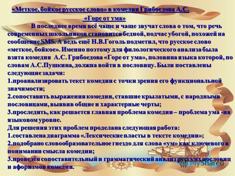 «Меткое, бойкое русское слово» в комедии Грибоедова А.С. «Горе от ума» В последнее время всё чаще и чаще звучат слова о том, что речь современных школьников становится бедной, подчас убогой, похожей на сообщение SMS. А ведь ещё Н.В.Гоголь подметил, ч