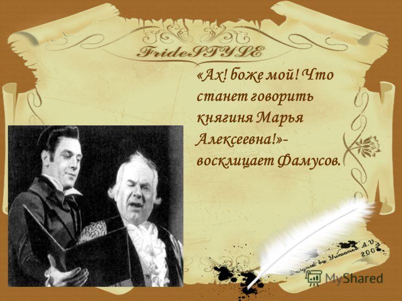 «Ах! боже мой! Что станет говорить княгиня Марья Алексеевна!»- восклицает Фамусов.
