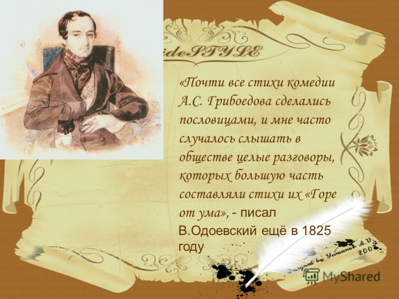 «Почти все стихи комедии А.С. Грибоедова сделались пословицами, и мне часто случалось слышать в обществе целые разговоры, которых большую часть составляли стихи их «Горе от ума», - писал В.Одоевский ещё в 1825 году