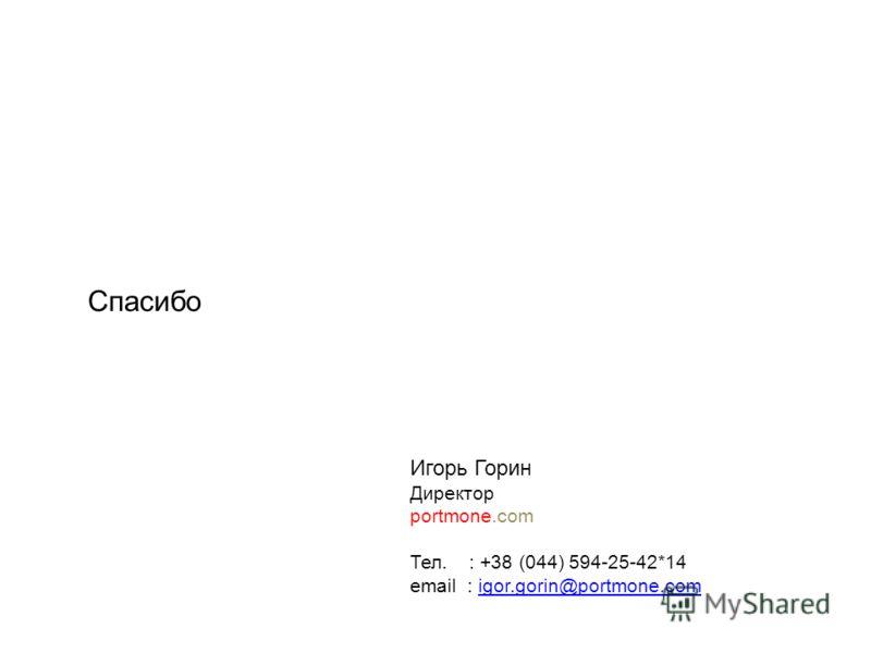 Спасибо Игорь Горин Директор portmone.com Тел. : +38 (044) 594-25-42*14 email : igor.gorin@portmone.comigor.gorin@portmone.com