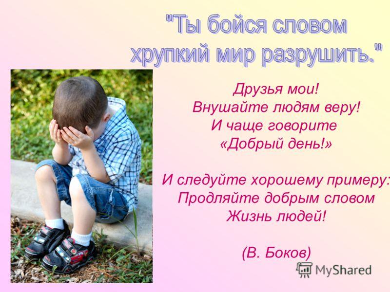 Друзья мои! Внушайте людям веру! И чаще говорите «Добрый день!» И следуйте хорошему примеру: Продляйте добрым словом Жизнь людей! (В. Боков)