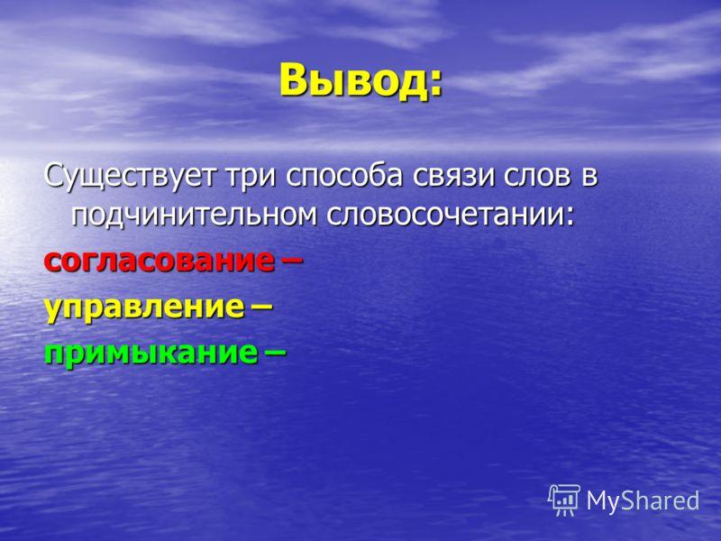 Вывод: Существует три способа связи слов в подчинительном словосочетании: согласование – управление – примыкание –