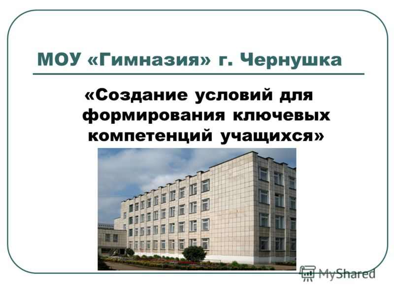 МОУ «Гимназия» г. Чернушка «Создание условий для формирования ключевых компетенций учащихся»