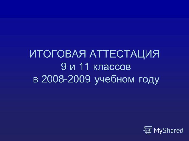 ИТОГОВАЯ АТТЕСТАЦИЯ 9 и 11 классов в 2008-2009 учебном году