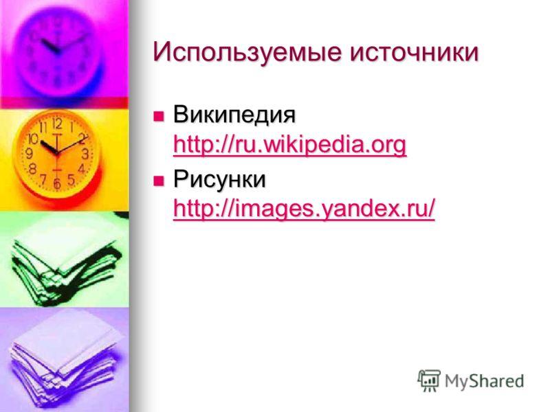 Используемые источники Википедия http://ru.wikipedia.org Википедия http://ru.wikipedia.org http://ru.wikipedia.org Рисунки http://images.yandex.ru/ Рисунки http://images.yandex.ru/ http://images.yandex.ru/