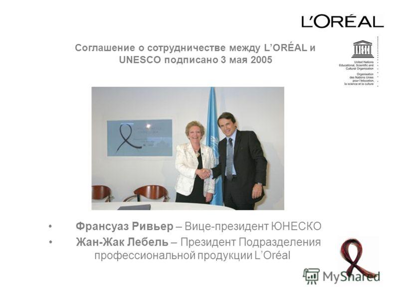 Франсуаз Ривьер – Вице-президент ЮНЕСКО Жан-Жак Лебель – Президент Подразделения профессиональной продукции LOréal Соглашение о сотрудничестве между LORÉAL и UNESCO подписано 3 мая 2005