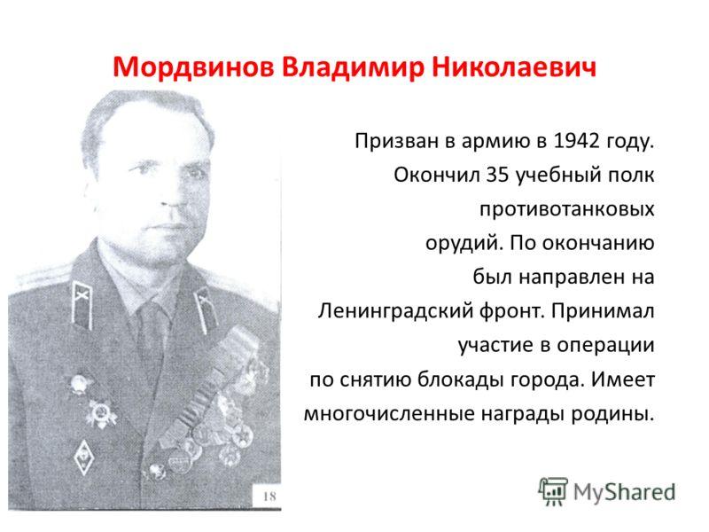 Мордвинов Владимир Николаевич Призван в армию в 1942 году. Окончил 35 учебный полк противотанковых орудий. По окончанию был направлен на Ленинградский фронт. Принимал участие в операции по снятию блокады города. Имеет многочисленные награды родины.