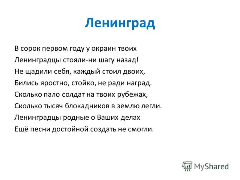 Ленинград В сорок первом году у окраин твоих Ленинградцы стояли-ни шагу назад! Не щадили себя, каждый стоил двоих, Бились яростно, стойко, не ради наград. Сколько пало солдат на твоих рубежах, Сколько тысяч блокадников в землю легли. Ленинградцы родн