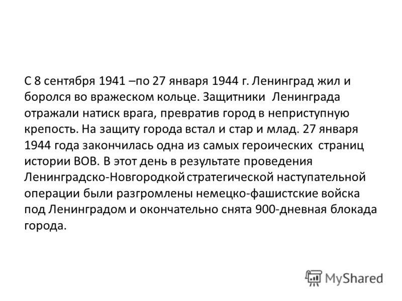 С 8 сентября 1941 –по 27 января 1944 г. Ленинград жил и боролся во вражеском кольце. Защитники Ленинграда отражали натиск врага, превратив город в неприступную крепость. На защиту города встал и стар и млад. 27 января 1944 года закончилась одна из са