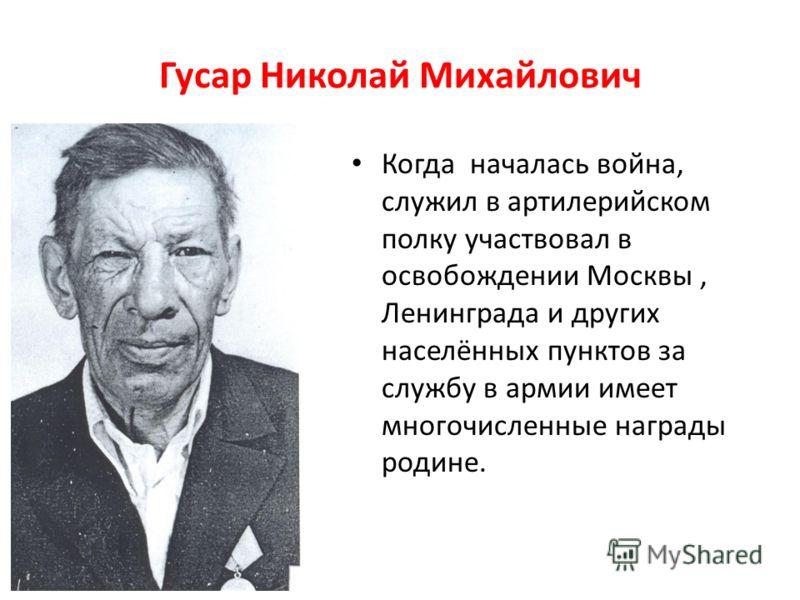 Гусар Николай Михайлович Когда началась война, служил в артилерийском полку участвовал в освобождении Москвы, Ленинграда и других населённых пунктов за службу в армии имеет многочисленные награды родине.