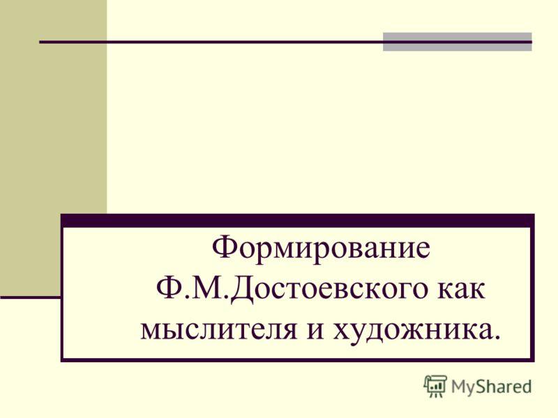 Формирование Ф.М.Достоевского как мыслителя и художника.