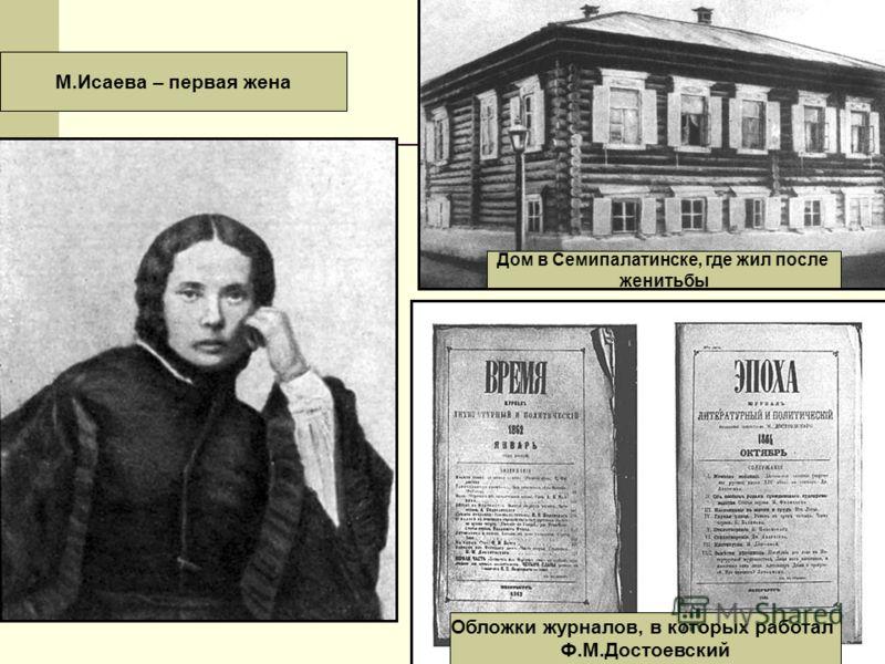 Дом в Семипалатинске, где жил после женитьбы М.Исаева – первая жена Обложки журналов, в которых работал Ф.М.Достоевский