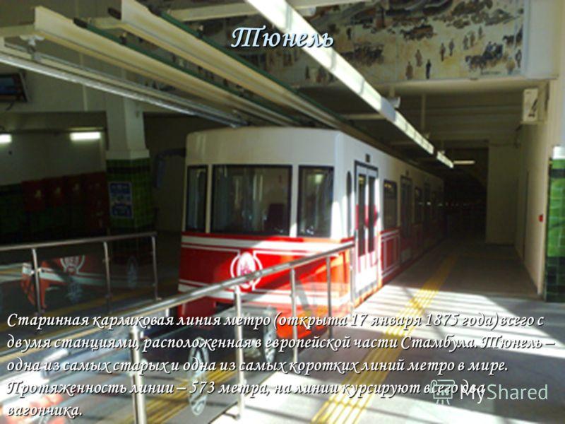 Тюнель Старинная карликовая линия метро (открыта 17 января 1875 года) всего с двумя станциями, расположенная в европейской части Стамбула. Тюнель – одна из самых старых и одна из самых коротких линий метро в мире. Протяженность линии – 573 метра, на