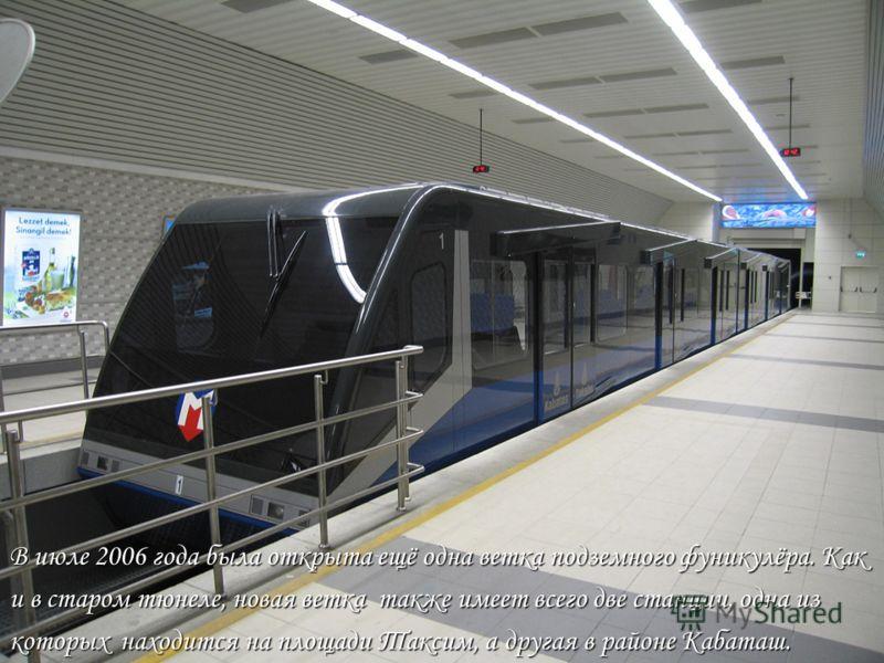 В июле 2006 года была открыта ещё одна ветка подземного фуникулёра. Как и в старом тюнеле, новая ветка также имеет всего две станции, одна из которых находится на площади Таксим, а другая в районе Кабаташ.