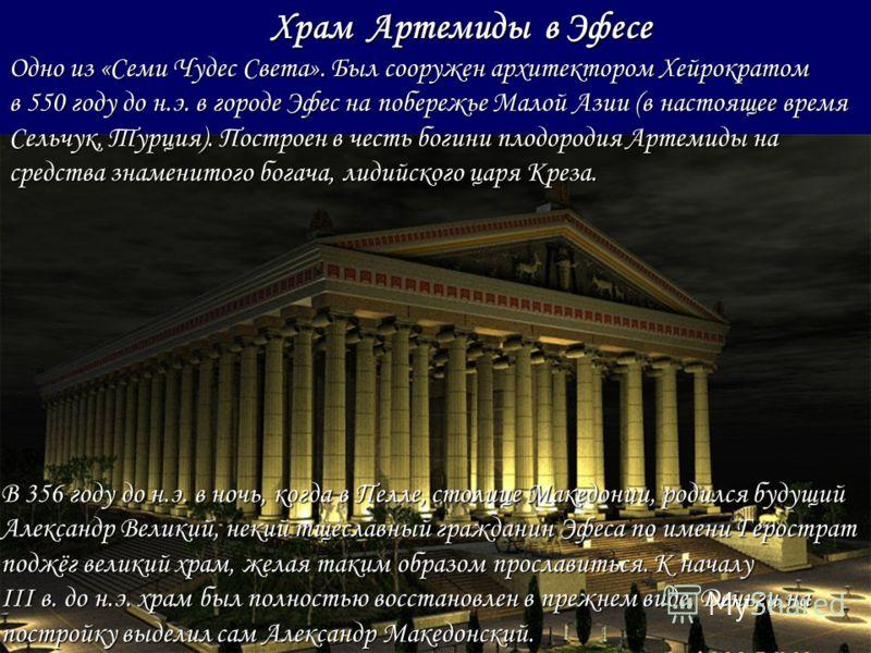 В 356 году до н.э. в ночь, когда в Пелле, столице Македонии, родился будущий Александр Великий, некий тщеславный гражданин Эфеса по имени Герострат поджёг великий храм, желая таким образом прославиться. К началу III в. до н.э. храм был полностью восс