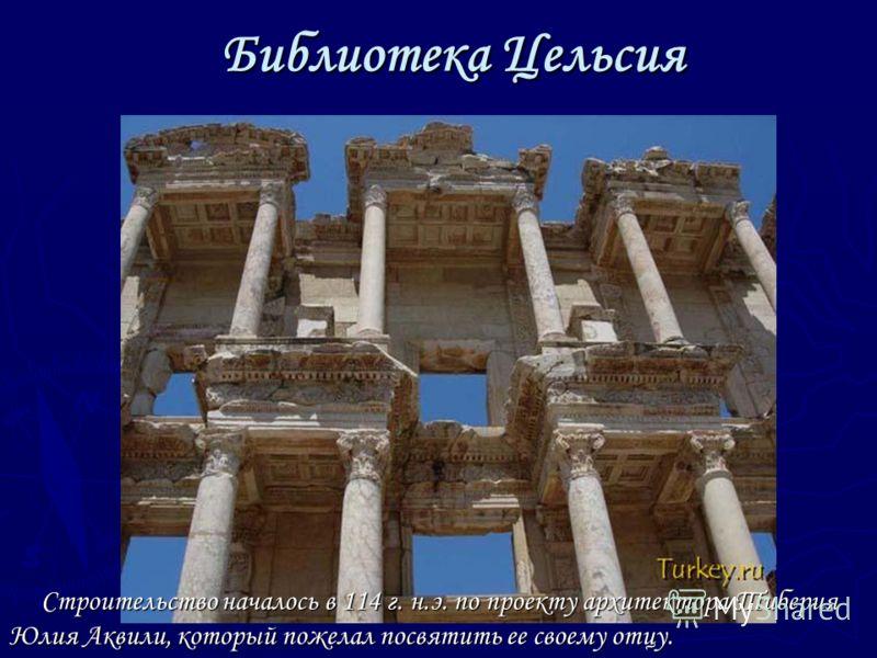 Библиотека Цельсия Строительство началось в 114 г. н.э. по проекту архитектора Тиберия Юлия Аквили, который пожелал посвятить ее своему отцу. Строительство началось в 114 г. н.э. по проекту архитектора Тиберия Юлия Аквили, который пожелал посвятить е