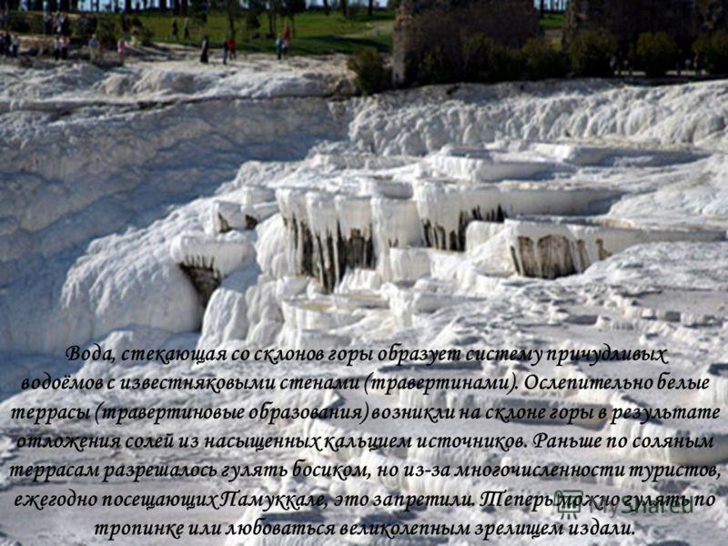 Вода, стекающая со склонов горы образует систему причудливых водоёмов с известняковыми стенами (травертинами). Ослепительно белые террасы (травертиновые образования) возникли на склоне горы в результате отложения солей из насыщенных кальцием источник