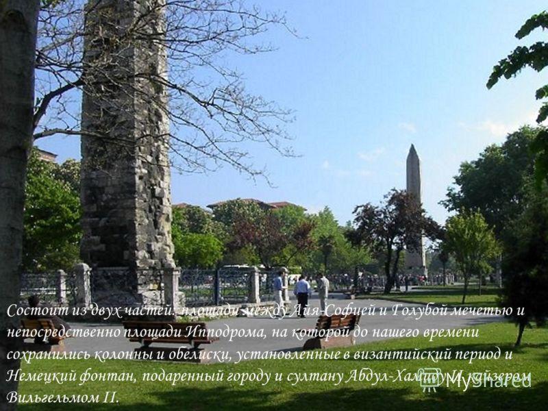 Состоит из двух частей: площади между Айя-Софией и Голубой мечетью и непосредственно площади Ипподрома, на которой до нашего времени сохранились колонны и обелиски, установленные в византийский период и Немецкий фонтан, подаренный городу и султану Аб