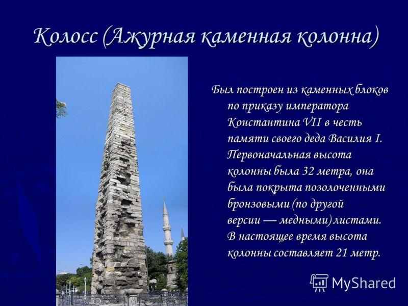 Колосс (Ажурная каменная колонна) Был построен из каменных блоков по приказу императора Константина VII в честь памяти своего деда Василия I. Первоначальная высота колонны была 32 метра, она была покрыта позолоченными бронзовыми (по другой версии мед