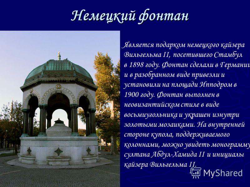 Немецкий фонтан Является подарком немецкого кайзера Вильгельма II, посетившего Стамбул в 1898 году. Фонтан сделали в Германии и в разобранном виде привезли и установили на площади Ипподром в 1900 году. Фонтан выполнен в неовизантийском стиле в виде в
