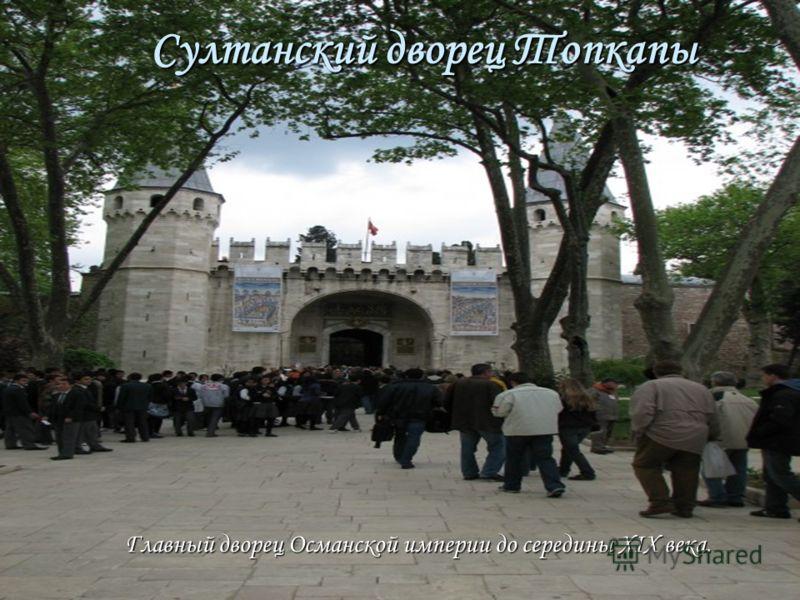 Султанский дворец Топкапы Главный дворец Османской империи до середины XIX века.