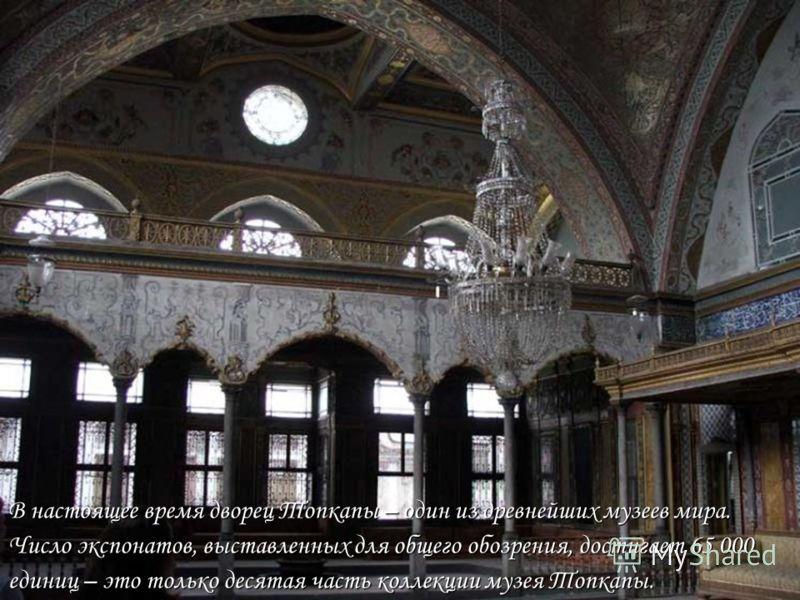 В настоящее время дворец Топкапы – один из древнейших музеев мира. Число экспонатов, выставленных для общего обозрения, достигает 65 000 единиц – это только десятая часть коллекции музея Топкапы.