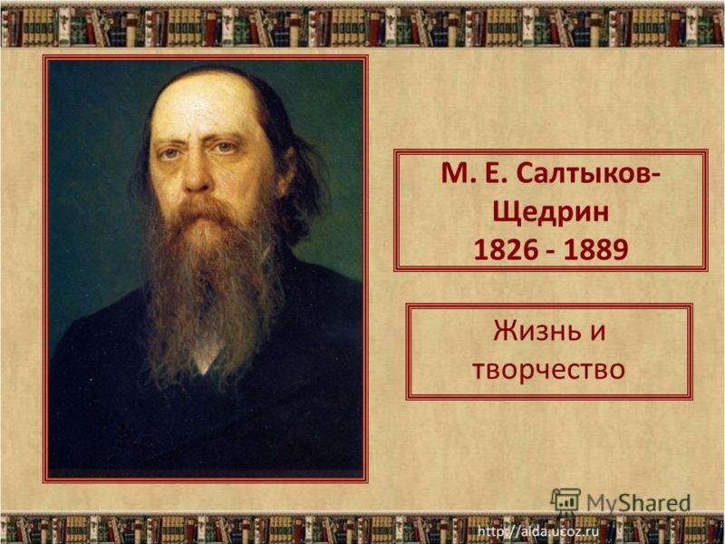 М. Е. Салтыков- Щедрин 1826 - 1889 Жизнь и творчество
