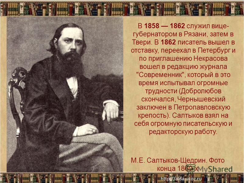 М.Е. Салтыков-Щедрин. Фото конца 1860-х В 1858 1862 служил вице- губернатором в Рязани, затем в Твери. В 1862 писатель вышел в отставку, переехал в Петербург и по приглашению Некрасова вошел в редакцию журнала