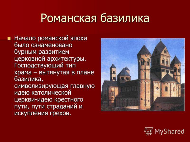 Романская базилика Начало романской эпохи было ознаменовано бурным развитием церковной архитектуры. Господствующий тип храма – вытянутая в плане базилика, символизирующая главную идею католической церкви-идею крестного пути, пути страданий и искуплен