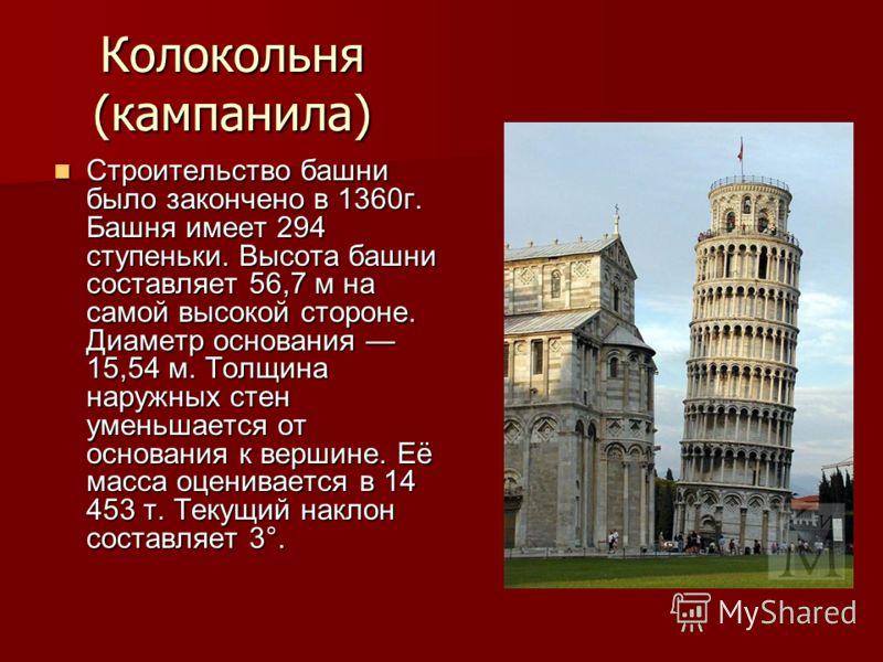 Колокольня (кампанила) Строительство башни было закончено в 1360г. Башня имеет 294 ступеньки. Высота башни составляет 56,7 м на самой высокой стороне. Диаметр основания 15,54 м. Толщина наружных стен уменьшается от основания к вершине. Её масса оцени