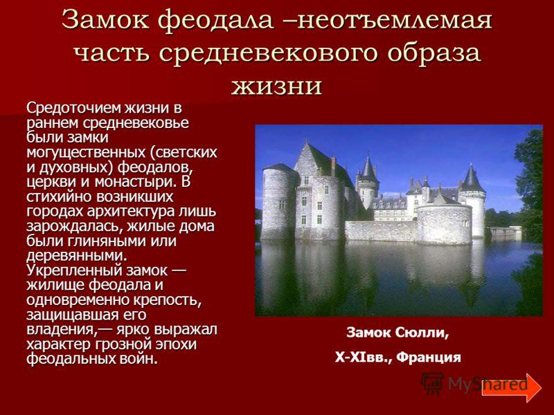 Замок феодала –неотъемлемая часть средневекового образа жизни Средоточием жизни в раннем средневековье были замки могущественных (светских и духовных) феодалов, церкви и монастыри. В стихийно возникших городах архитектура лишь зарождалась, жилые дома
