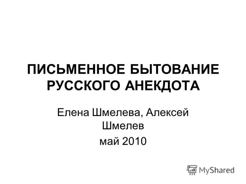 ПИСЬМЕННОЕ БЫТОВАНИЕ РУССКОГО АНЕКДОТА Елена Шмелева, Алексей Шмелев май 2010