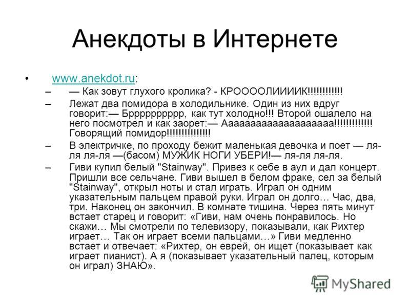 Анекдоты в Интернете www.anekdot.ru:www.anekdot.ru – Как зовут глухого кролика? - КРООООЛИИИИК!!!!!!!!!!!! –Лежат два помидора в холодильнике. Один из них вдруг говорит: Брррррррррр, как тут холодно!!! Второй ошалело на него посмотрел и как заорет: А